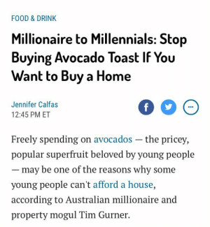 "Bailey Jay, Family, and Food: FOOD & DRINK  Millionaire to Millennials: Stop  Buying Avocado Toast If You  Want to Buy a Home  Jennifer Calfas  12:45 PM ET  Freely spending on avocados -the pricey,  popular superfruit beloved by young people  may be one of the reasons why some  young people can't afford a house,  according to Australian millionaire and  property mogul Tim Gurner. urulokid: tumblhurgoyf:  thetasteoffire: i am at my fucking capacity Food $200Data $150Rent $800Avocado Toast $3600Utility $150someone who is good at the economy please help me budget this. my family is dying  ""it's an AVOCADO what could it's cost??? a THOUSAND dollars??"" - Tim Gurner, probably"