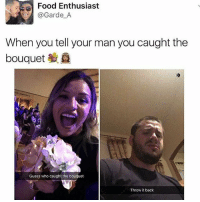 Food, Lol, and Memes: Food Enthusiast  @Garde A  When you tell your man you caught the  bouquet  Guess who caught the bouquet  Throw it back probably my bf lol