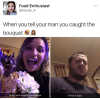 Food, Guess, and Guess Who: Food Enthusiast  @Garde_A  When you tell your man you caught the  bouquet  OR  Guess who caught the bouquet  Throw it back  FunnyFrenzy.com Babe, Look! I Caught the beuquet!