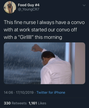 "Blackpeopletwitter, Food, and Iphone: Food Guy #4  @_YoungCR7  This fine nurse l always have a convo  with at work started our convo off  with a ""GirllI"" this morning  14:06 17/10/2019 Twitter for iPhone  330 Retweets 1,161 Likes RIP playa (via /r/BlackPeopleTwitter)"