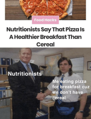 So accurate: Food Hacks  Nutritionists Say That Pizza Is  A Healthier Breakfast Than  Cereal  Nutritionists  Me eating pizza  for breakfast cuz  we don't have  cereal So accurate