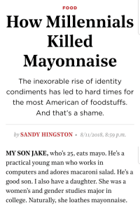 College, Computers, and Food: FOOD  How Millennials  Killed  Mavonnaise  The inexorable rise of identity  condiments has led to hard times for  the most American of foodstuffs.  And that's a shame.  by SANDY HINGSTON. 8/11/2018, 8:59 p.m.   MY SON JAKE, who's 25, eats mayo. He's a  practical young man who works in  computers and adores macaroni salad. He's a  good son. I also have a daughter. She was a  women's and gender studies major in  college. Naturally, she loathes mayonnaise. personsonable:  sexhaver: what the fuck is this article my mind is tearing itself apart at the Freudian symbolism at play here