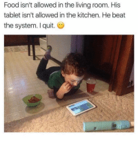 Food, Tablet, and Living: Food isn't allowed in the living room. His  tablet isn't allowed in the kitchen. He beat  the system. I quit. O <p>Proof that you can follow the rules AND get what you want</p>