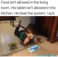 Dank, Food, and Tablet: Food isn't allowed in the living  room. His tablet isn't allowed in the  kitchen. He beat the system. I quit. Are kids getting smarter or are we getting dumber?