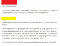 (GC): food should be free  until such a society exists under which food is free, the shoplifting of food from  retail establishments is morally and ethically permissible behavion  Speaking as someone who works on a small-scale farm .no, food should not  be free  I didn't spend 4 hours getting my arms and legs torn up by pumpkin vines and  tomato plants this morning for your ungrateful ass to say that I don't deserve  compensation for my labor. We pay for food so that we can PAY THE PEOPLE  MAKING IT. You're not paying for the food itself, you're paying for the service  of receiving food from people trying to make a damn living.  ount rie hte s k ee and groit (GC)