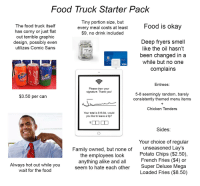 Family, Food, and Lay's: Food Truck Starter Pack  T iny portion size, but  every meal costs at least  $9, no drink included  The food truck itself  has corny or just flat  out terrible graphidc  design, possibly even  utilizes Comic Sans  Food Is oKay  Deep fryers smell  like the oil hasn't  been changed in a  while but no one  complains  4000  5010  . aiL  VISA  VI  330 ml  Entrees.  Please draw your  signature. Thank you!  5-8 seemingly random, barel  consistently themed menu items  $3.50 per can  Chicken Tenders  Your total is $16.84, would  you like to leave a tip?  Sides  Family owned, but none of  the employees looK  anything alike and all  seem to hate each other  Your choice of regular  unseasoned Lay's  Potato Chips ($2.50)  French Fries ($4) or  Super Deluxe Mega  Loaded Fries ($8.50)  Always hot out while you  wait for the food