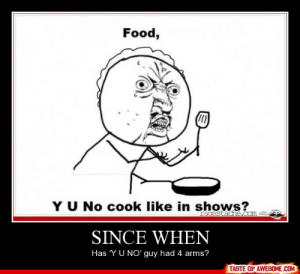 Since Whenhttp://omg-humor.tumblr.com: Food,  YU No cook like in shows?  ragestadhe.com  SINCE WHEN  Has 'Y U NO' guy had 4 arms?  TASTE OF AWESOME.COM Since Whenhttp://omg-humor.tumblr.com