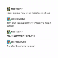 Bee Movie, Fucking, and Express: foodchewer  i cant express how much i hate fucking bees  reallylameblog  then stop fucking bees???? it's really a simple  solution  foodchewer  YOU KNOW WHAT I MEANT  ion alternativewalls  Not after bee movie we don't G O O D N I G H T -X