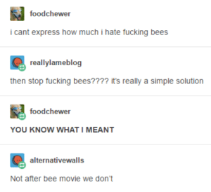 Bee Movie, Fucking, and Express: foodchewer  icant express how much i hate fucking bees  reallylameblog  then stop fucking bees???? it's really a simple solution  foodchewer  YOU KNOW WHAT I MEANT  alternativewalls  Not after bee movie we don't Cant beelieve it