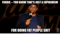 Tweet your food jokes using #CCJokes for a chance to be featured on the homepage of Jokes.com. It's the opposite of eating your vegetables. http://on.cc.com/1yk5c4O: FOODIE YOU KNOW THAT'SJUSTAEUPHEMISM  FOR DOING FAT PEOPLE SHIT  COMEDY Tweet your food jokes using #CCJokes for a chance to be featured on the homepage of Jokes.com. It's the opposite of eating your vegetables. http://on.cc.com/1yk5c4O