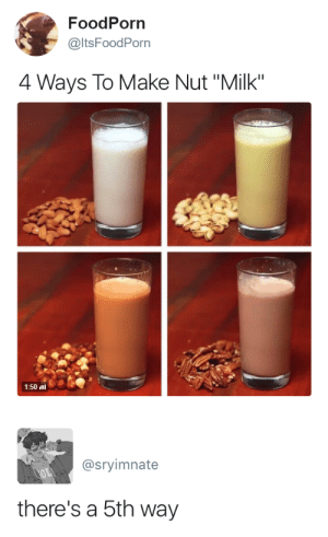 "Target, Tumblr, and Blog: FoodPorn  @ltsFoodPorn  4 Ways To Make Nut ""Milk""  1:50 li   @sryimnate  there's a 5th way gren-nxnjaswitched:"