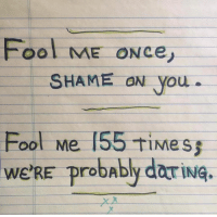 Time, Shame, and You: Fool ME ON ce,  SHAME ON you  Fool Me 155 tiMe  we'RE obAbly dariNG.