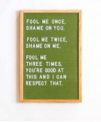shame on you: FOOL ME ONCE  SHAME ON YOU  FOOL ME TWICE,  SHAME ON ME.  FOOL ME  THREE TIMES  YOU'RE GOOD AT  THIS AND I CAN  RESPECT THAT