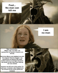 """I Say No: Fool.  No man can  kill me  l am  no marn  Well, technically...  When I say """"no man"""" I'm  saying that no human creature can  kill me.  But since Merry just stabbed me with  his magical 'barrow-dagger', my  connection to Sauron has been  broken and I'm no longer bound to  the power of the ring, thus making  me now mortal.  Anyone can kill me at this point, it's  just you, a woman, who happens to  be in front of me at this particular  moment."""