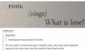 : FOOL  (sings)  What is love?  aoifepocke  pitysoiree:  shakespeare was ahead of his time  for four years i've done this play in english class, and every year someone  does the tune and every year the teacher looks dead inside