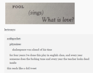 Fucking, Love, and Shakespeare: FOOL  (sings)  What is love?  lectronyx  aoifepocket:  pitysoiree:  shakespeare was ahead of his time  for four years i've done this play in english class, and every year  someone does the fucking tune and every year the teacher looks dead  inside  this reads like a dril tweet What is love?