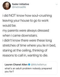 Blackpeopletwitter, Parents, and Work: fooler initiative  @metroadlib  i did NOT know how soul-crushing  leaving your house to go to work  would be  my parents were always dressed  when icame downstairss  i didn't know there were these long  stretches of time where you lie in bed,  staring at the ceiling, thinking of  reasons to call in, wanting to die  Lauren Chanel Allen @MichelleHux  What's an adult problem nobody prepared  you for? <p>Shout out to the hard workers out here. (via /r/BlackPeopleTwitter)</p>