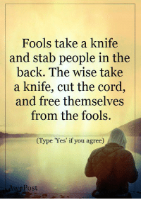 <3 Life Lessons By AwePost: Fools take a knife  and stab people in the  back. The wise take  a knife, cut the cord,  and free themselves  from the fools.  (Type Yes if you agree  Post <3 Life Lessons By AwePost