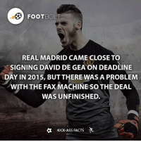 Real Madrid said that Manchester United purposely send the fax after the deadline - Source: (theguardian) http:-bit.ly-degea-fax - fact footbolt football degea realmadrid madrid manchester manunited manu Tag your friends⚡️⚡️⚡️ @footbolt: FOOT BOLT  REAL MADRID CAME CLOSE TO  SIGNING DAVID DE GEAON DEADLINE  DAY IN 2015, BUT THERE WAS A PROBLEM  WITH THE FAX MACHINE so THE DEAL  WAS UNFINISHED.  a Kick-Ass FACTS Real Madrid said that Manchester United purposely send the fax after the deadline - Source: (theguardian) http:-bit.ly-degea-fax - fact footbolt football degea realmadrid madrid manchester manunited manu Tag your friends⚡️⚡️⚡️ @footbolt