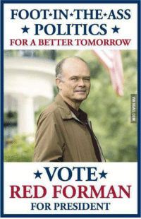 I support this message.: FOOT IN THE ASS  POLITICS  FOR A BETTERTOMORROW  VOTE  RED FORMAN  FOR PRESIDENT I support this message.