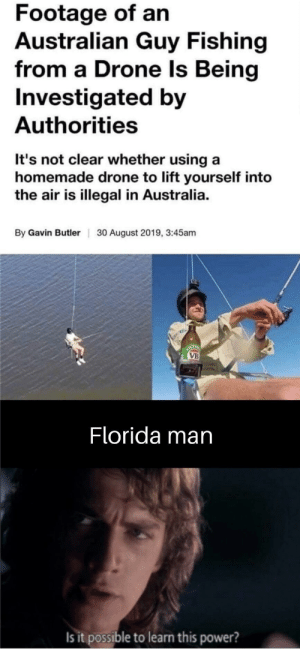 These are confusing times: Footage of an  Australian Guy Fishing  from a Drone Is Being  Investigated by  Authorities  It's not clear whether using a  homemade drone to lift yourself into  the air is illegal in Australia  By Gavin Butler  30 August 2019, 3:45am  ICT  VB  Florida man  Is it possible to learn this power? These are confusing times