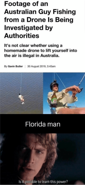 Florida man is being challenged: Footage of an  Australian Guy Fishing  from a Drone ls Being  Investigated by  Authorities  It's not clear whether using a  homemade drone to lift yourself into  the air is illegal in Australia  By Gavin Butler  30 August 2019, 3:45am  OCTO  VB  Florida man  Is it possible to learn this power? Florida man is being challenged