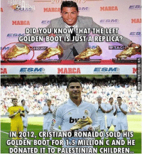 Respect ❤️🙏... Credit: @thefootballarena: FOOTBALL  20  MARCA  MARCA  ESM MA  DID YOU KNOW THAT THE LEFT ES  DID.YOU KNOW THATTHFEE  ES  GOLDEN B0OT IS JUSTA REPLICA  TAG  IN 2012, CRISTIANO RONALDO SOLD HIS  GOLDEN BOOT FOR I5 MION AND HE  DONATED IT TO PALESTINIAN CHILDREN Respect ❤️🙏... Credit: @thefootballarena