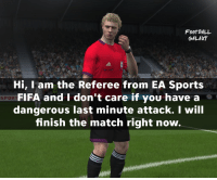 FIFA fans will understand.: FOOTBALL  GALAXY  Hi, I am the Referee from EA Sports  FIFA and don't care if you have a  SPOR  dangerous last minute attack. I will  finish the match right now. FIFA fans will understand.