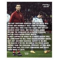 Sit back and enjoy 🔥👊🏽🏆 Ronaldo Messi Legends GOAT NoHate: FooTBALL  GALAXY  ONE DAY CRISTIANO RONALDO AND LEO MESSI WILL  RETIRE AND NORMALCY WILL COME TO FOOTBALL.  RECORDS WILL THEN STAY FOR YEARS AND NOT GET  BROKEN EVERY WEEK. HAT-TRICKS WILL AGAIN  BECOME THE HIGHLIGHT OF A PLAYER'S SEASON,  NOT AN EXPECTATION EVERY MATCH.  A HALF CENTURY OF GOALS IN A SINGLE SEASON WILL  BE SOMETHING TO TELL YOUR GRANDCHILDREN ABOUT,  NOT JUST ANOTHER SEASONAL TARGET TO BE MET.  THE BALLON D'OR WIL BECOME A FIFA PRIZE AGAIN  RATHER THAN THE PERSONAL PROPERTY OF TWO MEN.  UNTIL THAT DAY, LETS STOP COMPARING AND ENJOY  THEM WHILE IT LASTS  FOOT BALL  GALAXY Sit back and enjoy 🔥👊🏽🏆 Ronaldo Messi Legends GOAT NoHate