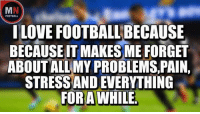 Football Is My Life!: FOOTBALL  ILOVE FOOTBALLBECAUSE  BECAUSE IT MAKESME FORGET  ABOUTALLMY PROBLEMS, PAIN,  STRESS AND EVERYTHING  FOR AWHILE Football Is My Life!