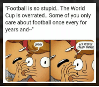 "Football, Memes, and World Cup: ""Football is so stupid.. The World  Cup is overrated.. Some of you only  care about football once every for  years and-""  LET PEOPLE  ENJOY THINGS  SHHH Shhhh"