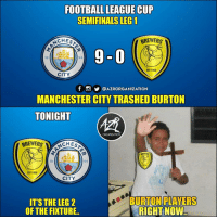 Football, Memes, and Manchester City: FOOTBALL LEAGUE CUP  SEMIFINALS LEG 1  CHES  BREWERS  9-0  18  EST 1950  CITY  @AZRORGANIZATION  MANCHESTER CITY TRASHED BURTON  TONIGHT  ORGANIZATION  CHES  BREWERS  18  94  EST 1950  CITY  IT'S THE LEG  OF THE FIXTURE  BURTONIPLAYERS  RIGHT NOW Please no more 😂👋🚫