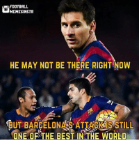@footy.goal: FOOTBALL  MEMESINSTA  HE MAY NOT BE THERE RIGHT NOW  BUT BARGELONAS ATIACKIS STILL  BUT BARCELONA S ATTACK IS STILL  ONE OF THE BEST IN THE WORLD @footy.goal