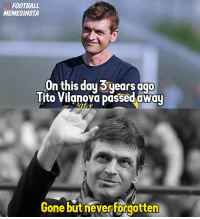 Barcelona, Football, and Memes: FOOTBALL  MEMESINSTA  On this day 3years ago  Tito Vilanova passedaway  Gone but never Forgotten Today, three years ago, football lost 45-year-old Barcelona manager Tito Vilanova due to cancer. Gone but never forgotten. 😔❤ FuckCancer RIP Tito