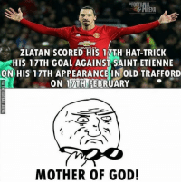 Wtf 👀😂: FOOTBALL  -O ARENA  CHEVROLET  ZLATAN SCORED HIS 17TH HAT-TRICK  HIS 17TH GOALAGAINST SAINT ETIENNE  ON HIS 17TH APPEARANCE IN OLD TRAFFORD  ON 17TH FEBRUARY  MOTHER OF GOD! Wtf 👀😂