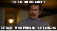 FOOTBALL ON THIS EARLY  @NFI MEMES  ACTUALLY IM NOT EVEN MAD...THAT'S AMAZING Football fans waking up this morning ..
