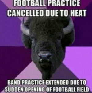 Football, Heat, and Band: FOOTBALL PRACTICE  CANCELLED DUE TO HEAT  BAND PRACTICE EXTENDED DUE TO  SUDDEN OPENING OF FOOTBALL FIELD Absolutely
