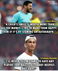 "Cristiano Ronaldo, Football, and Memes: FOOTBALL  RENA  Lionel Messi  ""A CHILD'S SMILE IS WORTH MORE THAN  ALL THE MONEY. I TRY TO MAKE THEM HAPPY  EVEN IF IT'S BY SIGNING AN AUTOGRAPH.""  Cristiano Ronaldo  CLL NEVER TELL MY  ""I'LL NEVER TELL MY FANS TO HATE ANY  PLAYER, FOOTBALL IS ALL ABOUT RESPECT,  NOT HATE.  09 Legends 🙌🏻 Credit: @thefootballarena"