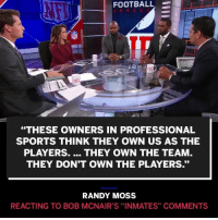 "RandyMoss talks BobMcNair's ""inmate"" comment (via @sportscenter): FOOTBALL-  ""THESE OWNERS IN PROFESSIONAL  SPORTS THINK THEY OWN US AS THE  PLAYERS. THEY OWN THE TEAM  THEY DON'T OWN THE PLAYERS.""  RANDY MOSS  REACTING TO BOB MCNAIR'S ""INMATES"" COMMENTS RandyMoss talks BobMcNair's ""inmate"" comment (via @sportscenter)"