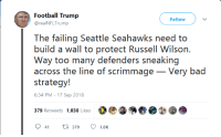 seahawk: Football Trump  @realNFLTrump  Follow  The: failing Seaiide: Seahawks need o  build a wall to protect Russell Wilson.  Way too many defenders sneaking  across the line of scrimmage _Very bad  6:34 PM-17 Sep 2018  941t379  1.OK