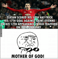 Wow! 🔥🙌: FOOTBALL  ZLATAN SCORED HIS 17TH HAT-TRICK  HIS 17TH GOAL AGAINST SAINT ETIENNE  ON HIS 17TH APPEARANCE IN OLD TRAFFORD  ON 17TH FEBRUARY  MOTHER OF GOD! Wow! 🔥🙌