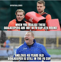 😂😂: @FOOTBALLZONES  WHEN YOU REALISE THESE  GOALKEEPERS ARE NOT IN FA CUP 5TH ROUND  Joma  AND THIS 45 YEARS OLD  GOALKEEPERIS STILL IN THE FA CUP 😂😂