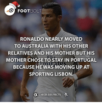 Imagine Ronaldo moved to Australia before being in Sporting's first team. - fact Footbolt football ronaldo cristiano cristianoronaldo realmadrid madrid manchesterunited sporting lisbon australia Tag your friends⚡️⚡️⚡️ @footbolt: FooTBOLT  RONALDO NEARLY MOVED  TO AUSTRALIA WITH HIS OTHER  RELATIVES AND HIS MOTHER BUT HIS  MOTHER CHOSE TO STAY IN PORTUGAL  BECAUSE HE WAS MOVING UP AT  SPORTING LISBON.  KICK-ASS FACTS Imagine Ronaldo moved to Australia before being in Sporting's first team. - fact Footbolt football ronaldo cristiano cristianoronaldo realmadrid madrid manchesterunited sporting lisbon australia Tag your friends⚡️⚡️⚡️ @footbolt