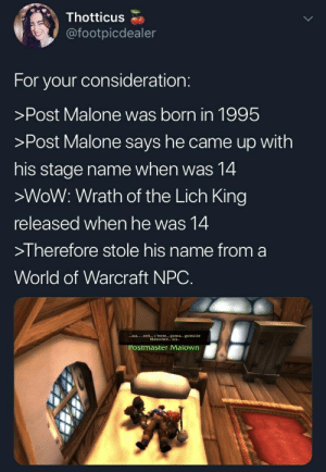 """Postmaster Malown: @footpicdealer  For your consideration:  >Post Malone was born in 1995  >Post Malone says he came up with  his stage name when was 14  >WoW: Wrath of the Lich King  released when he was 14  >I herefore stole his name from a  World of Warcraft NPC.  zzz """"snrk c , mere gonna gonna be  Malownedzzz  'ostmaster Malown Postmaster Malown"""