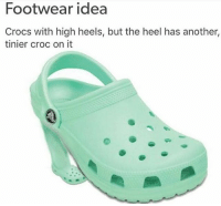 Even better: Croc with high heels but the heel has another croc with high heels on it continuously👌: Footwear idea  Crocs with high heels, but the heel has another,  tinier croc on it Even better: Croc with high heels but the heel has another croc with high heels on it continuously👌