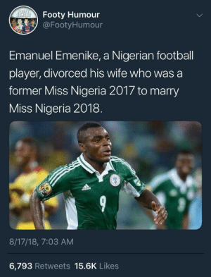 This is how we rolling fellas by basedman69 MORE MEMES: Footy Humour  @Footy Humour  Emanuel Emenike, a Nigerian football  player, divorced his wife who was a  former Miss Nigeria 2017 to marry  Miss Nigeria 2018  ISS  8/17/18, 7:03 AM  6,793 Retweets 15.6K Likes This is how we rolling fellas by basedman69 MORE MEMES
