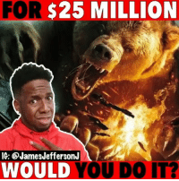 Would you do this for $25 Million?! tag your 3 friends! 🐸☕️: FOR  $25  MILLION  IG: @JamesJeffersonJ  WOULD YOU DO IT? Would you do this for $25 Million?! tag your 3 friends! 🐸☕️