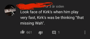 "«that missing Wah»: For 3 år siden  Look face of Kirk's when him play  very fast, Kirk's was be thinking ""that  missing Wah"".  661 «that missing Wah»"