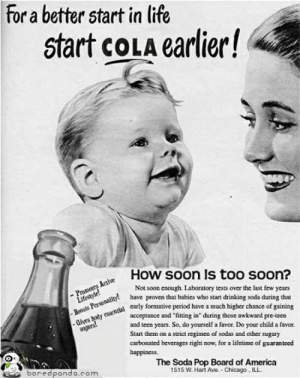 America, Chicago, and Drinking: For a better start in life  start coLA earlier!  How soon Is too soon?  Not soon enough. Laboratory tests over the last few years  have proven that babies who start drinking soda during that  carly formative period have a much higher chance of gaining  Boosts arnality!NS  acceptance and fitting in during those awkward pre-teen  and teen years. So, do yourself a favor. Do your child a favor.  Start them on a strict regimen of sodas and other sugary  carbonated beverages right now, for a lifetime of guarantced  happiness.  The Soda Pop Board of America  1515 W. Hart Ave. Chicago, ILL  E6oredpando.com