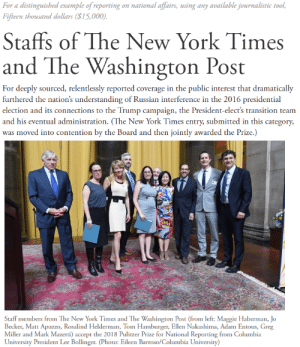 New York, Presidential Election, and At&t: For a distinguished example of reporting on national affairs, using any available journalistic tool  Fifieen thousand dollars ($15,000)  Staffs of The New York Times  and The Washington Post  For deeply sourced, relentlessly reported coverage in the public interest that dramatically  furthered the nation's understanding of Russian interference in the 2016 presidential  election and its connections to the Trump campaign, the President-elect's transition team  and his eventual administration. (The New York Times entry, submitted in this category,  was moved into contention by the Board and then jointly awarded the Prize.)  Staff members from The New York Times and The Washington Post (from left: Maggie Haberman, Jo  Becker, Matt Apuzzo, Rosalind Helderman, Tom Hamburger, Ellen Nakashima, Adam Entous, Greg  Miller and Mark Mazetti) accept the 2018 Pulitzer Prize for National Reporting from Columbia  University President Lee Bollinger. (Photo: Eileen Barroso/Columbia University) Here at T_D we are deeply grateful to have award winning journalists